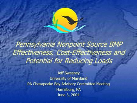 Pennsylvania Nonpoint Source BMP Effectiveness, Cost-Effectiveness and Potential for Reducing Loads Jeff Sweeney University of Maryland PA Chesapeake Bay.