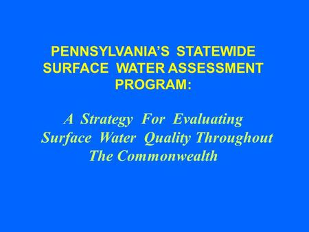 PENNSYLVANIAS STATEWIDE SURFACE WATER ASSESSMENT PROGRAM: A Strategy For Evaluating Surface Water Quality Throughout The Commonwealth.