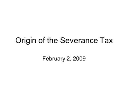 Origin of the Severance Tax February 2, 2009. Origin of the State Severance Tax Gross Sales Tax Law - 1921 The fairest tax replaced a tax on corporate.