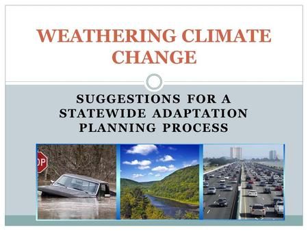 SUGGESTIONS FOR A STATEWIDE ADAPTATION PLANNING PROCESS WEATHERING CLIMATE CHANGE.
