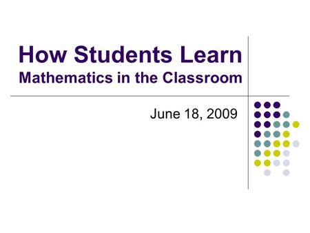 How Students Learn Mathematics in the Classroom June 18, 2009.