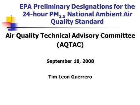 EPA Preliminary Designations for the 24-hour PM 2.5 National Ambient Air Quality Standard Air Quality Technical Advisory Committee (AQTAC) September 18,