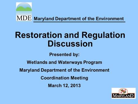 Maryland Department of the Environment Restoration and Regulation Discussion Presented by: Wetlands and Waterways Program Maryland Department of the Environment.