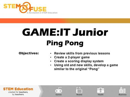 GAME:IT Junior Ping Pong Objectives: Review skills from previous lessons Create a 2-player game Create a scoring display system Using old and new skills,