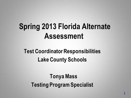 Spring 2013 Florida Alternate Assessment Test Coordinator Responsibilities Lake County Schools Tonya Mass Testing Program Specialist 1.