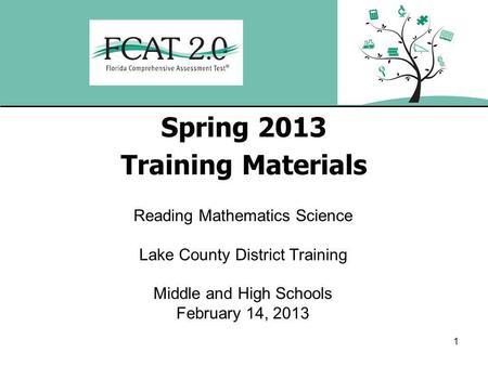 1 Spring 2013 Training Materials Reading Mathematics Science Lake County District Training Middle and High Schools February 14, 2013.