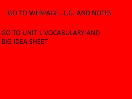 GO TO WEBPAGE…L.G. AND NOTES GO TO UNIT 1 VOCABULARY AND BIG IDEA SHEET.