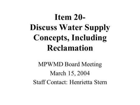 Item 20- Discuss Water Supply Concepts, Including Reclamation MPWMD Board Meeting March 15, 2004 Staff Contact: Henrietta Stern.