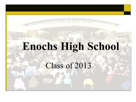 Enochs High School Class of 2013. Graduation Ceremony Thursday, May 23, 2013 6:00 pm in the EHS Courtyard Guests must each have a ticket to enter Balloons.