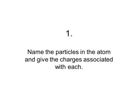 1. Name the particles in the atom and give the charges associated with each.