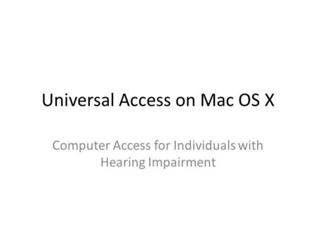 Universal Access on Mac OS X Computer Access for Individuals with Hearing Impairment.