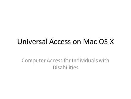 Universal Access on Mac OS X Computer Access for Individuals with Disabilities.
