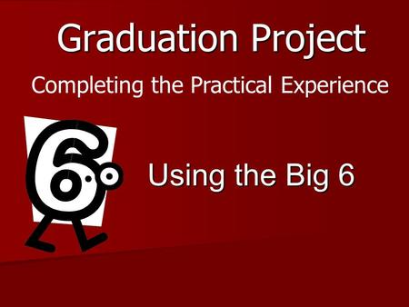 Graduation Project Using the Big 6 Completing the Practical Experience.