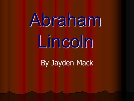 Abraham Lincoln By Jayden Mack. Abraham Lincoln was born in 1809 in Kentucky.