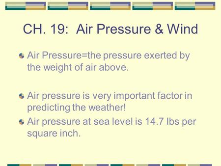 CH. 19: Air Pressure & Wind Air Pressure=the pressure exerted by the weight of air above. Air pressure is very important factor in predicting the weather!