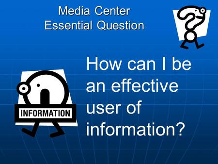 Media Center Essential Question How can I be an effective user of information?