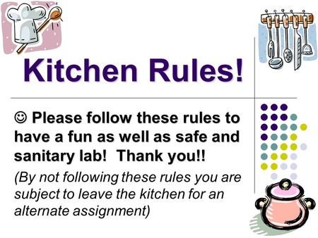 Kitchen Rules!  Please follow these rules to have a fun as well as safe and sanitary lab! Thank you!! (By not following these rules you are subject to.
