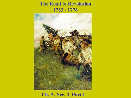 The Road to Revolution 1763 - 1776 Ch. 9 , Sec. 3, Part I.