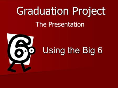 Graduation Project Using the Big 6 The Presentation.
