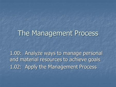 The Management Process 1.00: Analyze ways to manage personal and material resources to achieve goals 1.02: Apply the Management Process.