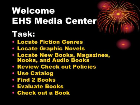 Welcome EHS Media Center Task: Locate Fiction Genres Locate Graphic Novels Locate New Books, Magazines, Nooks, and Audio Books Review Check out Policies.
