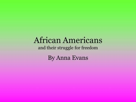 African Americans and their struggle for freedom By Anna Evans.