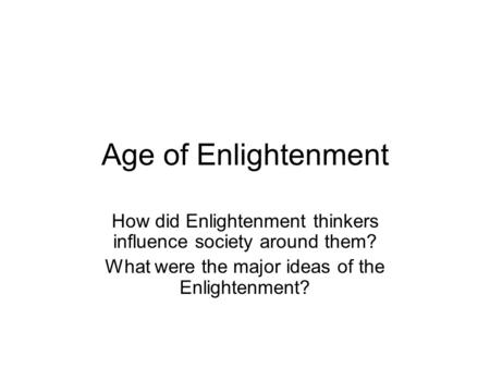 Age of Enlightenment How did Enlightenment thinkers influence society around them? What were the major ideas of the Enlightenment?
