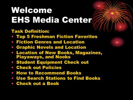 Welcome EHS Media Center Task Definition: Top 5 Freshman Fiction Favorites Fiction Genres and Location Graphic Novels and Location Location of New Books,