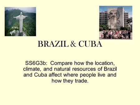 BRAZIL & CUBA SS6G3b: Compare how the location, climate, and natural resources of Brazil and Cuba affect where people live and how they trade.