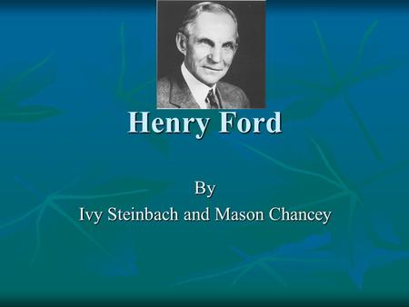 Henry Ford By Ivy Steinbach and Mason Chancey. Family Henry Ford was William and Mary Fords first born child. Henry Ford was William and Mary Fords first.