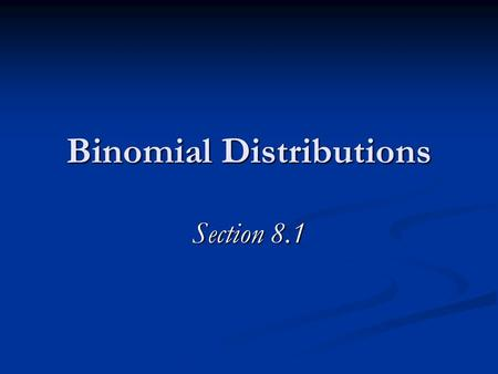Binomial Distributions Section 8.1. The 4 Commandments of Binomial Distributions There are n trials. There are n trials. Each trial results in a success.