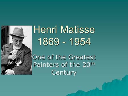Henri Matisse 1869 - 1954 One of the Greatest Painters of the 20 th Century.