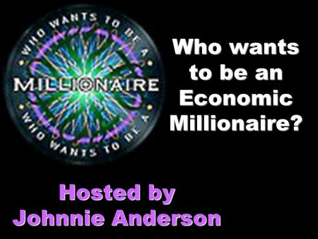 Who wants to be an Economic Millionaire? Hosted by Johnnie Anderson.