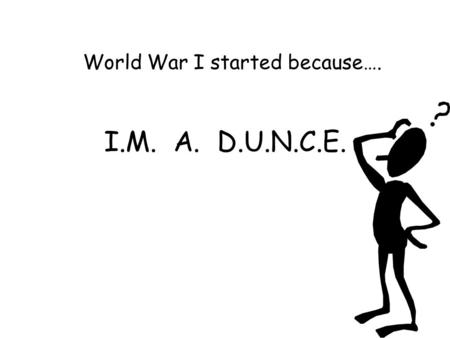 I.M. A. D.U.N.C.E. World War I started because…..