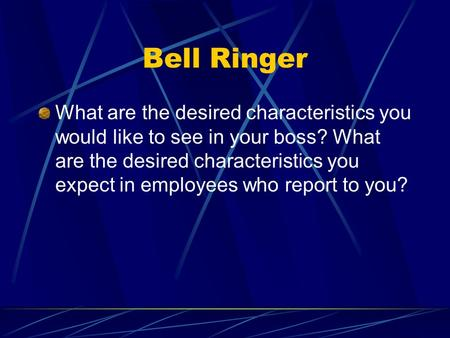 Bell Ringer What are the desired characteristics you would like to see in your boss? What are the desired characteristics you expect in employees who report.
