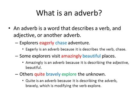 What is an adverb? An adverb is a word that describes a verb, and adjective, or another adverb. Explorers eagerly chase adventure. Eagerly is an adverb.