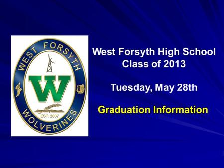 Inaugural Commencement May 23, 2009 West Forsyth High School Class of 2013 Tuesday, May 28th Graduation Information.