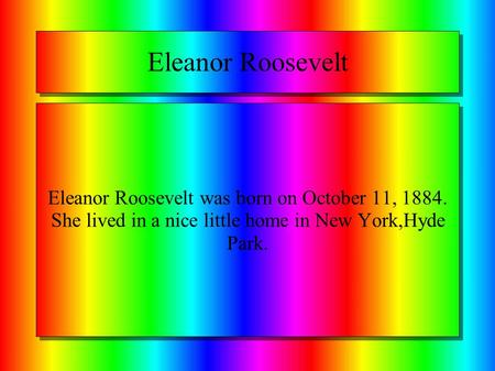 Eleanor Roosevelt Eleanor Roosevelt was born on October 11, 1884. She lived in a nice little home in New York,Hyde Park.