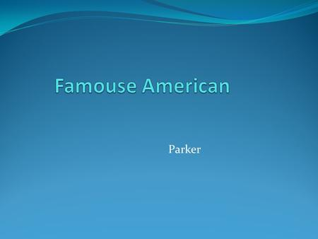 Famouse American Parker.