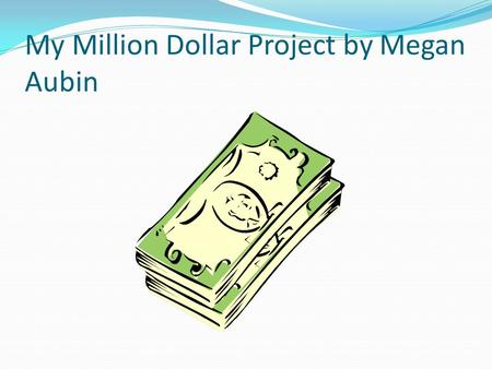 My Million Dollar Project by Megan Aubin If I had a Million dollars to spend: First of all I would give some of it to charity: I would give 25,000.00.