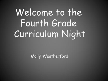 Welcome to the Fourth Grade Curriculum Night Molly Weatherford.