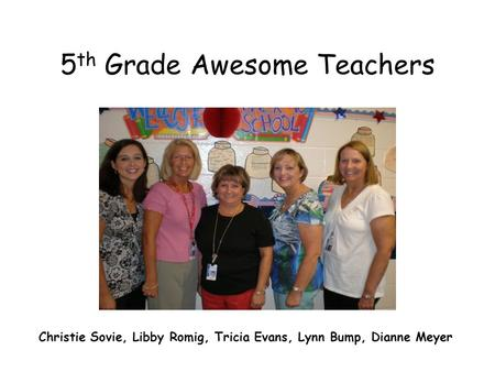 5 th Grade Awesome Teachers Christie Sovie, Libby Romig, Tricia Evans, Lynn Bump, Dianne Meyer.