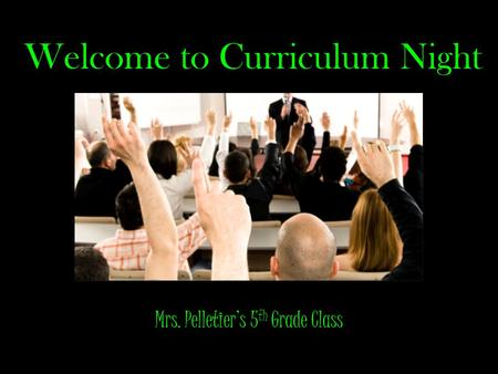 Welcome to Curriculum Night Mrs. Pelletiers 5 th Grade Class.