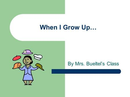 When I Grow Up… By Mrs. Bueltel's Class.