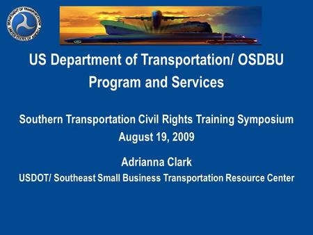 US Department of Transportation/ OSDBU Program and Services Southern Transportation Civil Rights Training Symposium August 19, 2009 Adrianna Clark USDOT/