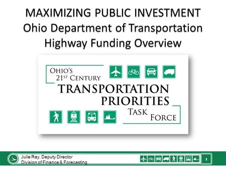 1 MAXIMIZING PUBLIC INVESTMENT Ohio Department of Transportation Highway Funding Overview Julie Ray, Deputy Director Division of Finance & Forecasting.