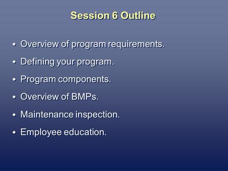 Session 6 Outline Overview of program requirements. Defining your program. Program components. Overview of BMPs. Maintenance inspection. Employee education.