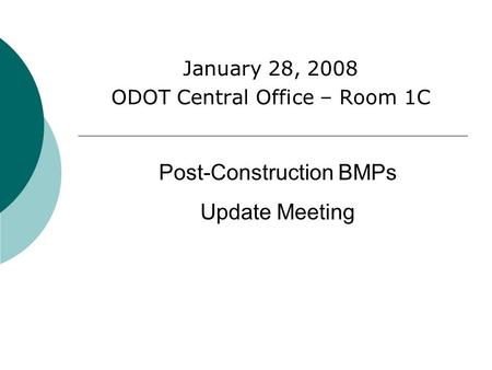January 28, 2008 ODOT Central Office – Room 1C Post-Construction BMPs Update Meeting.