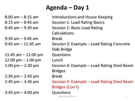 Load Rating Seminar1 Agenda – Day 1 8:00 am – 8:15 amIntroductions and House Keeping 8:15 am – 8:45 amSession 1: Load Rating Basics 8:45 am – 9:30 amSession.