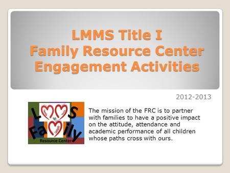 LMMS Title I Family Resource Center Engagement Activities 2012-2013 The mission of the FRC is to partner with families to have a positive impact on the.